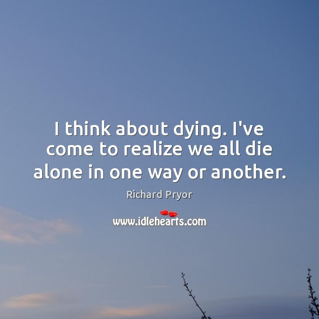 I think about dying. I've come to realize we all die alone in one way or another. Richard Pryor Picture Quote