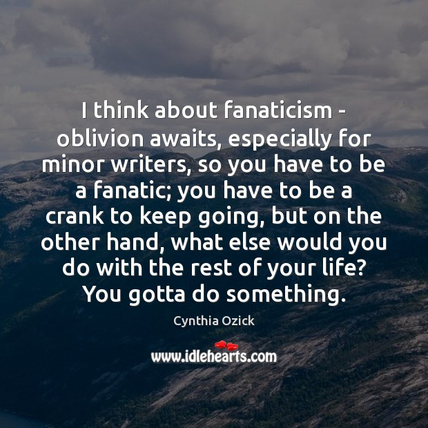 Image, I think about fanaticism – oblivion awaits, especially for minor writers, so