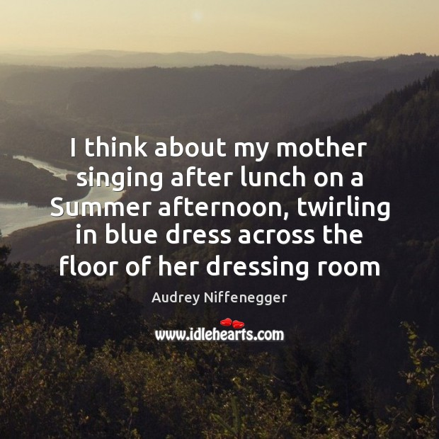 Image, I think about my mother singing after lunch on a Summer afternoon,