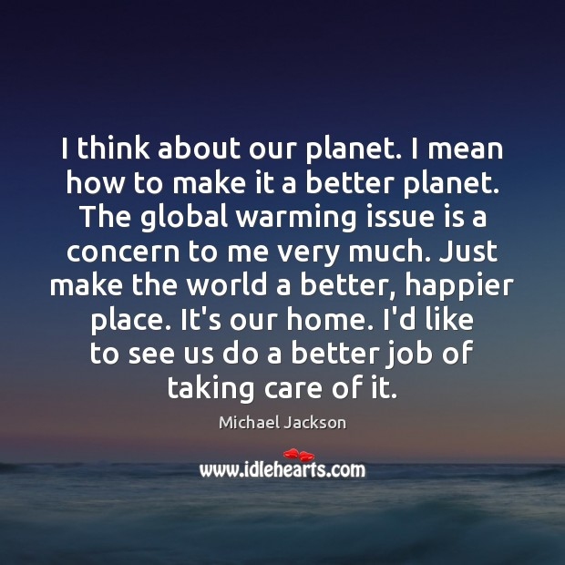 I think about our planet. I mean how to make it a Michael Jackson Picture Quote