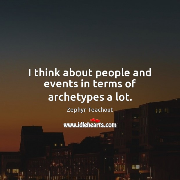 I think about people and events in terms of archetypes a lot. Zephyr Teachout Picture Quote