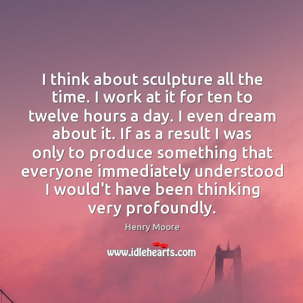 I think about sculpture all the time. I work at it for Henry Moore Picture Quote