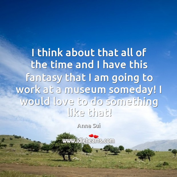 Image, I think about that all of the time and I have this fantasy that I am going to work at a museum someday!