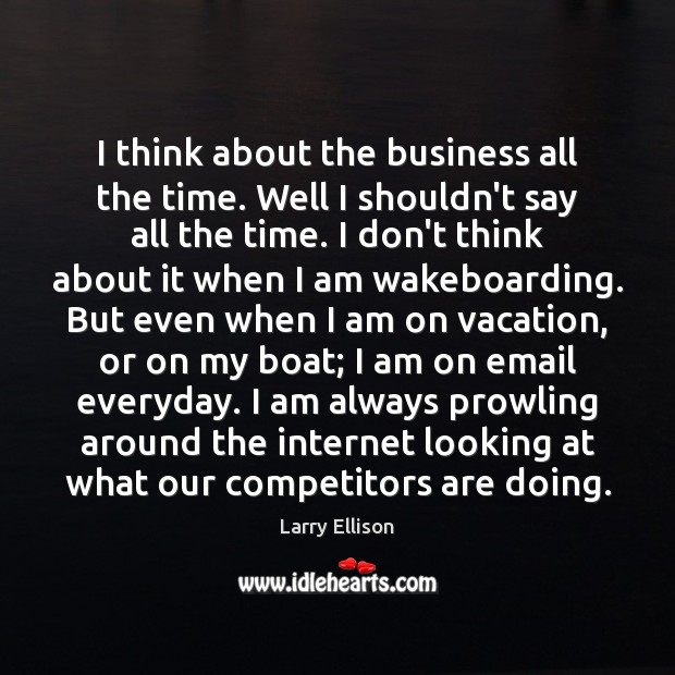 I think about the business all the time. Well I shouldn't say Larry Ellison Picture Quote