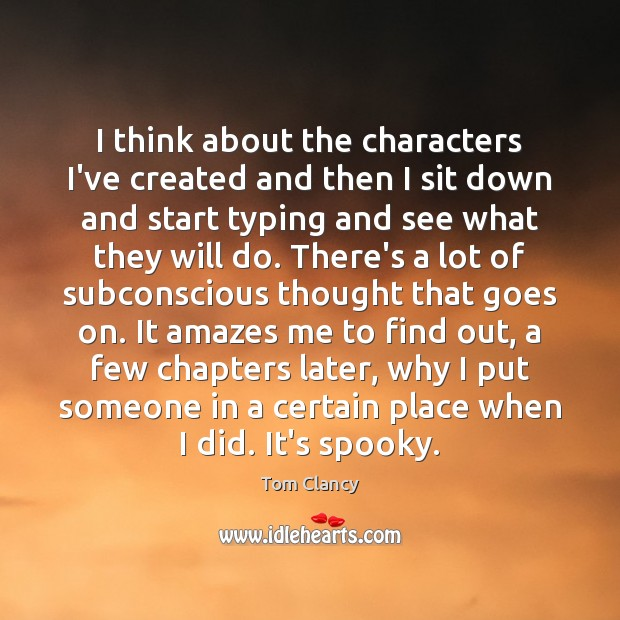 I think about the characters I've created and then I sit down Tom Clancy Picture Quote