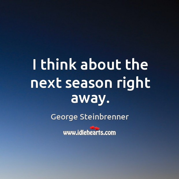 I think about the next season right away. George Steinbrenner Picture Quote