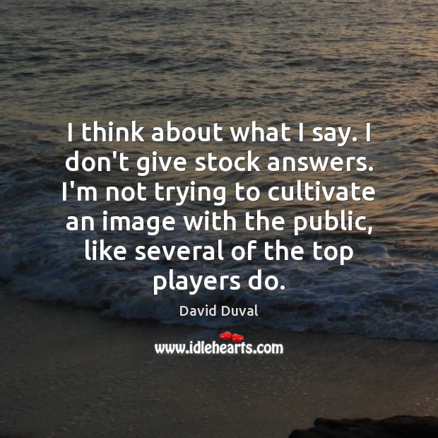 I think about what I say. I don't give stock answers. I'm David Duval Picture Quote