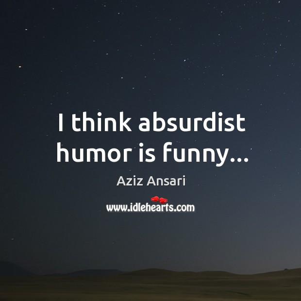 I think absurdist humor is funny… Image