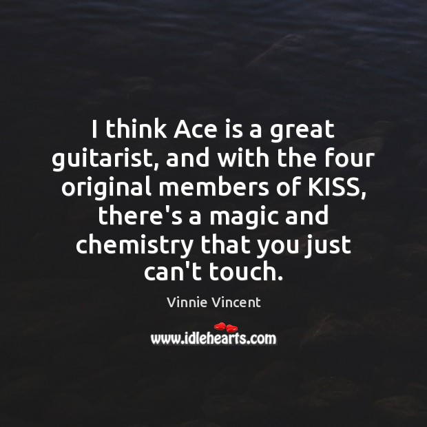 I think Ace is a great guitarist, and with the four original Image