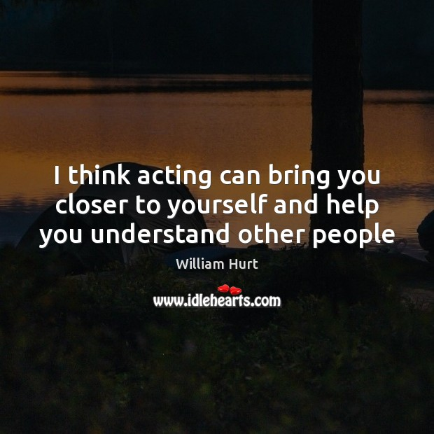 I think acting can bring you closer to yourself and help you understand other people Image