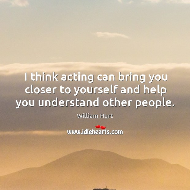 I think acting can bring you closer to yourself and help you understand other people. Image