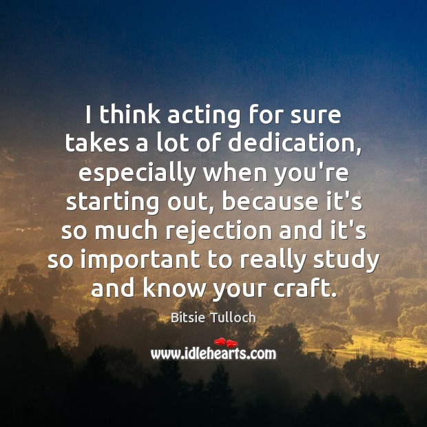 Image, I think acting for sure takes a lot of dedication, especially when