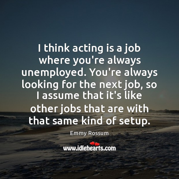 I think acting is a job where you're always unemployed. You're always Emmy Rossum Picture Quote