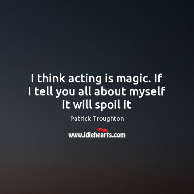 I think acting is magic. If I tell you all about myself it will spoil it Image