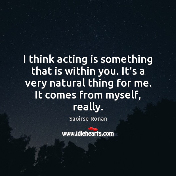 I think acting is something that is within you. It's a very Image
