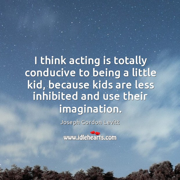 I think acting is totally conducive to being a little kid, because Image