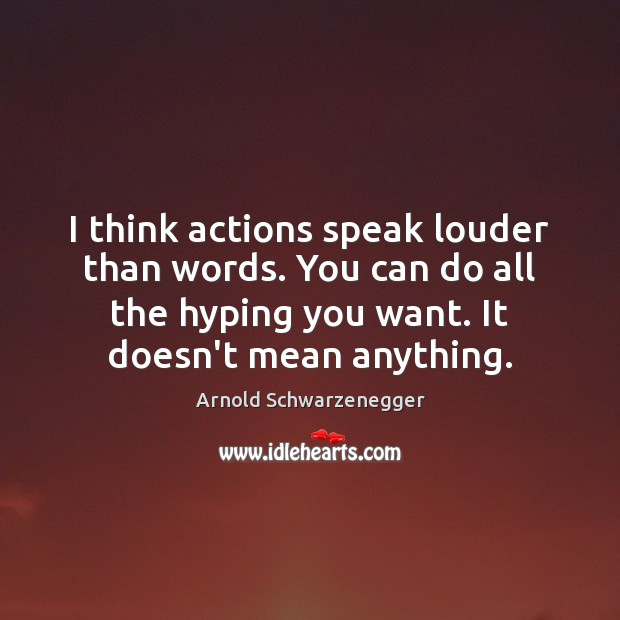I think actions speak louder than words. You can do all the Arnold Schwarzenegger Picture Quote
