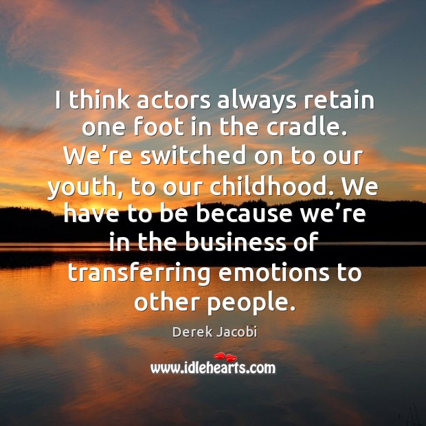 I think actors always retain one foot in the cradle. Image