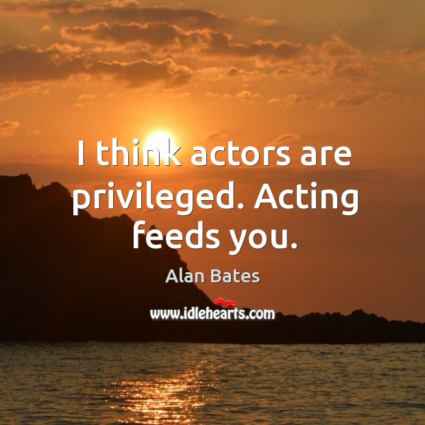 Image, I think actors are privileged. Acting feeds you.