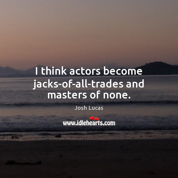 I think actors become jacks-of-all-trades and masters of none. Image