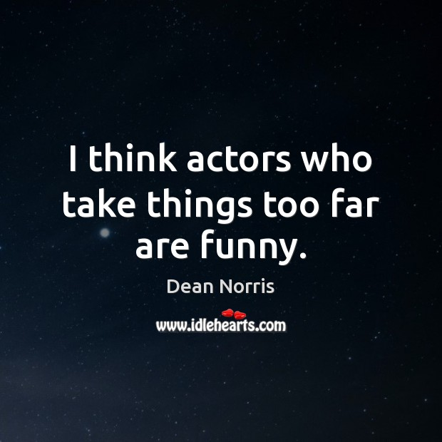 Dean Norris Picture Quote image saying: I think actors who take things too far are funny.