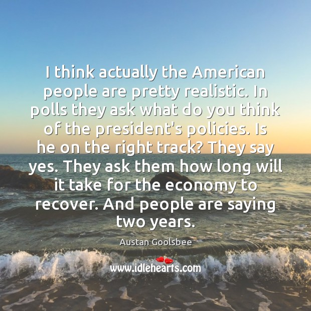 I think actually the American people are pretty realistic. In polls they Economy Quotes Image