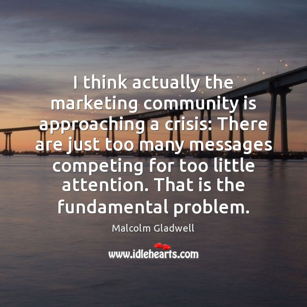 I think actually the marketing community is approaching a crisis: There are Malcolm Gladwell Picture Quote