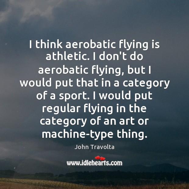 Image, I think aerobatic flying is athletic. I don't do aerobatic flying, but