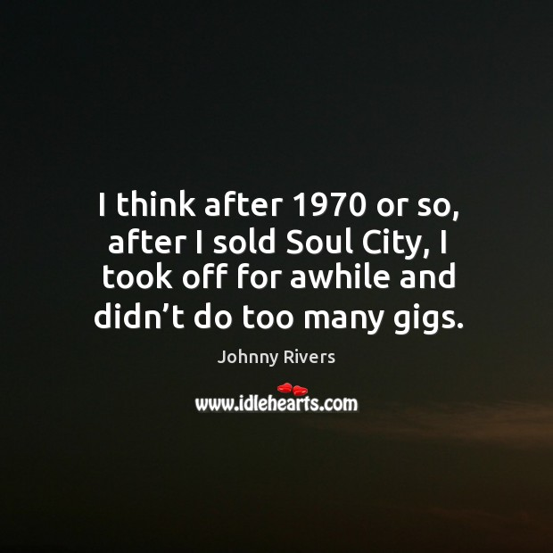 I think after 1970 or so, after I sold soul city, I took off for awhile and didn't do too many gigs. Johnny Rivers Picture Quote