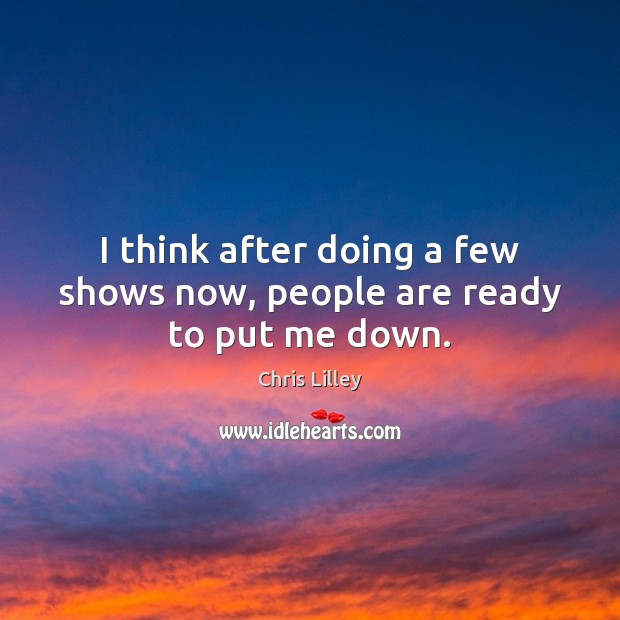 I think after doing a few shows now, people are ready to put me down. Image