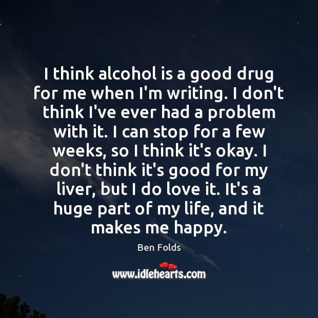 I think alcohol is a good drug for me when I'm writing. Alcohol Quotes Image