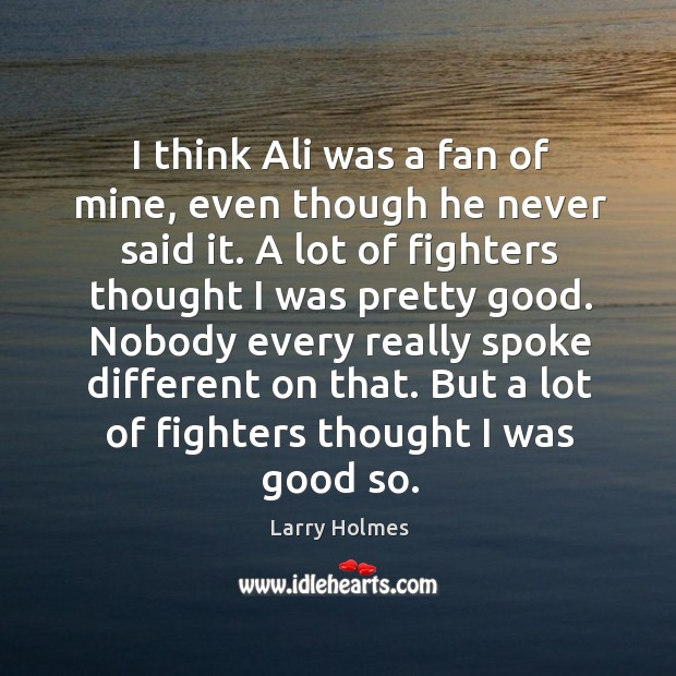 I think ali was a fan of mine, even though he never said it. A lot of fighters thought I was pretty good. Image