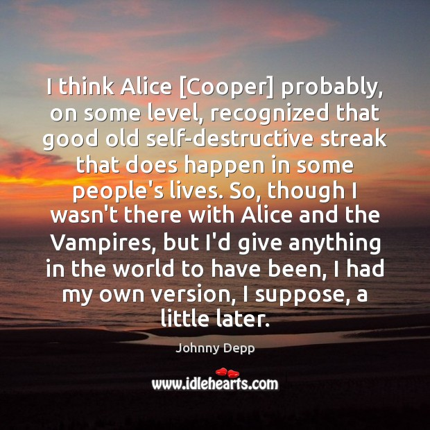 I think Alice [Cooper] probably, on some level, recognized that good old Johnny Depp Picture Quote