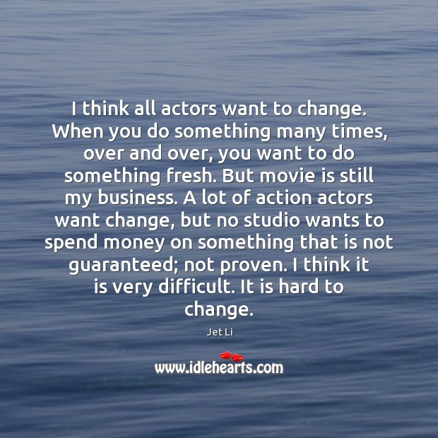 I think all actors want to change. When you do something many Jet Li Picture Quote