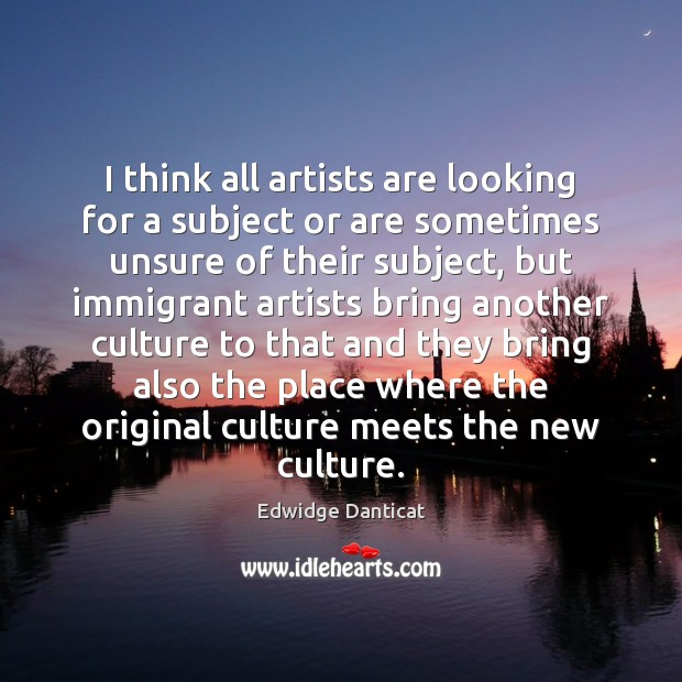 I think all artists are looking for a subject or are sometimes Edwidge Danticat Picture Quote