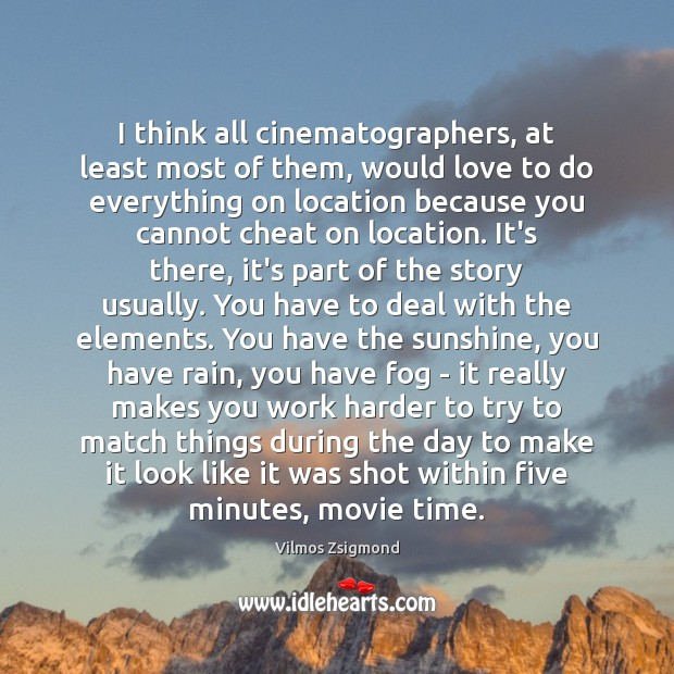 I think all cinematographers, at least most of them, would love to Vilmos Zsigmond Picture Quote