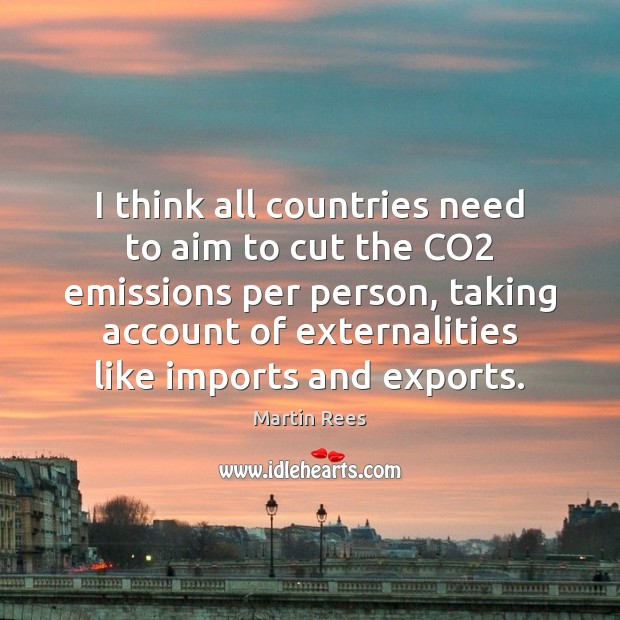 I think all countries need to aim to cut the CO2 emissions Martin Rees Picture Quote