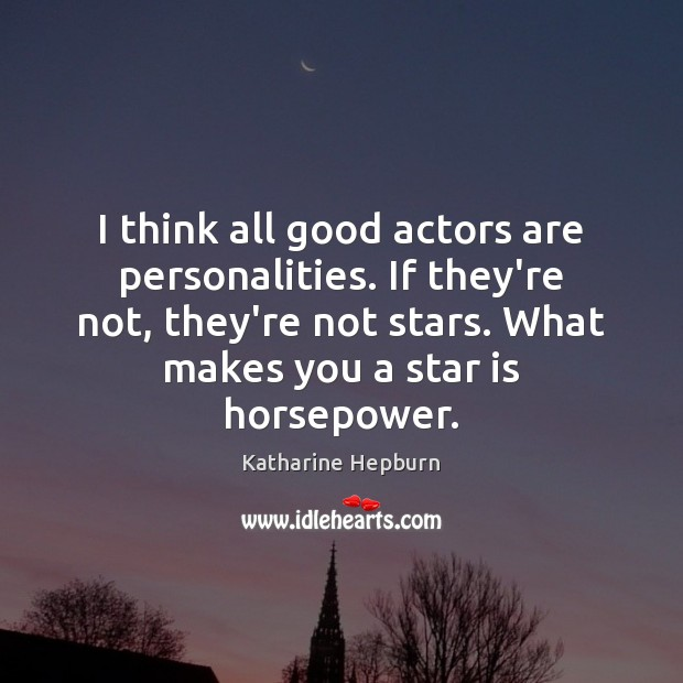 Image, I think all good actors are personalities. If they're not, they're not
