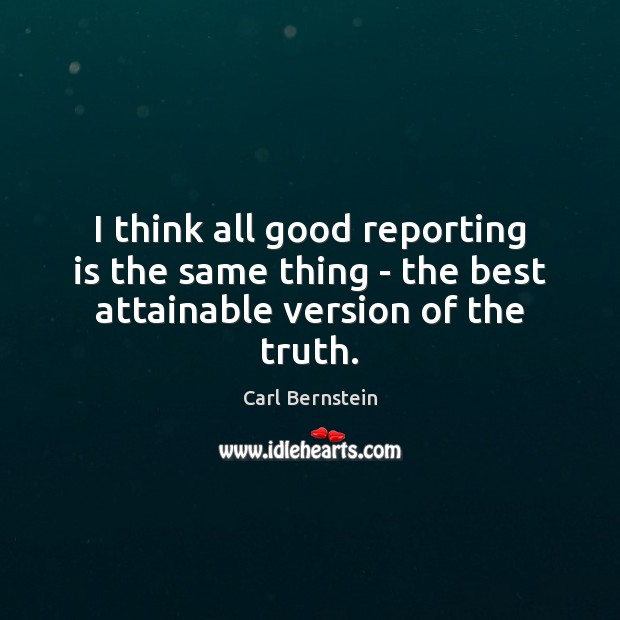 I think all good reporting is the same thing – the best attainable version of the truth. Image