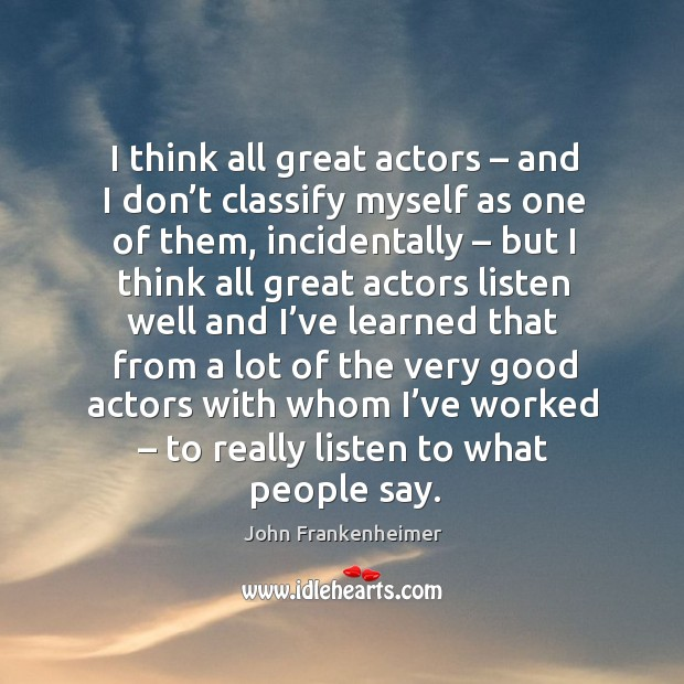 I think all great actors – and I don't classify myself as one of them, incidentally – but I think all Image