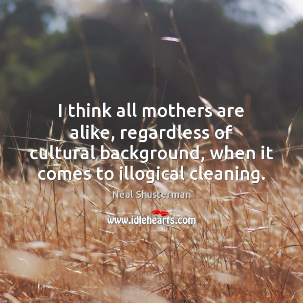 I think all mothers are alike, regardless of cultural background, when it Neal Shusterman Picture Quote