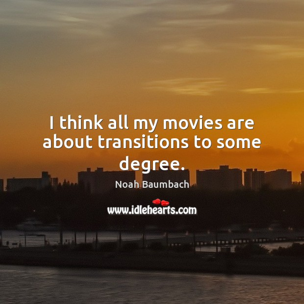 I think all my movies are about transitions to some degree. Noah Baumbach Picture Quote