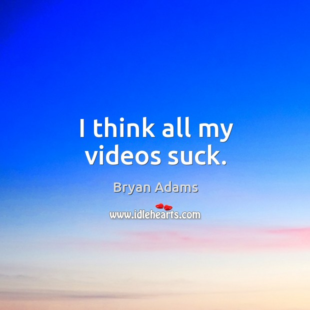 I think all my videos suck. Image