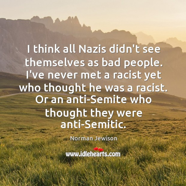 I think all Nazis didn't see themselves as bad people. I've never Image