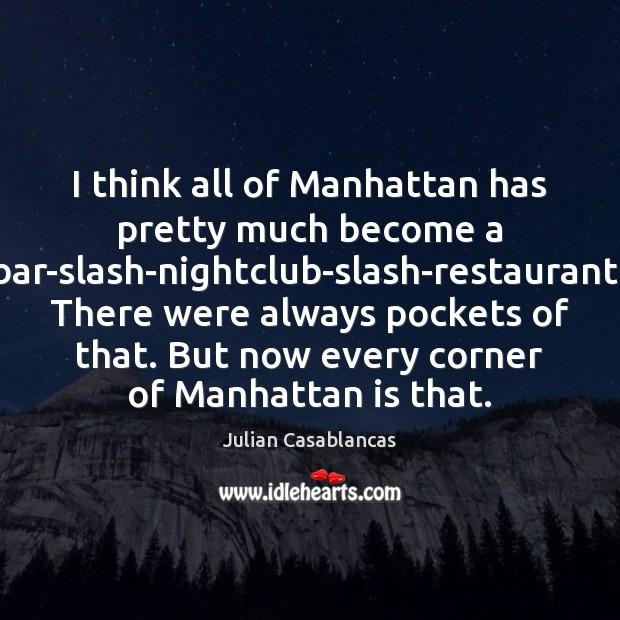 I think all of Manhattan has pretty much become a bar-slash-nightclub-slash-restaurant. There Julian Casablancas Picture Quote