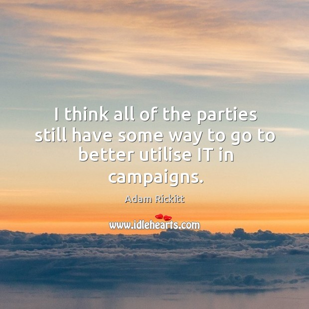 I think all of the parties still have some way to go to better utilise it in campaigns. Image