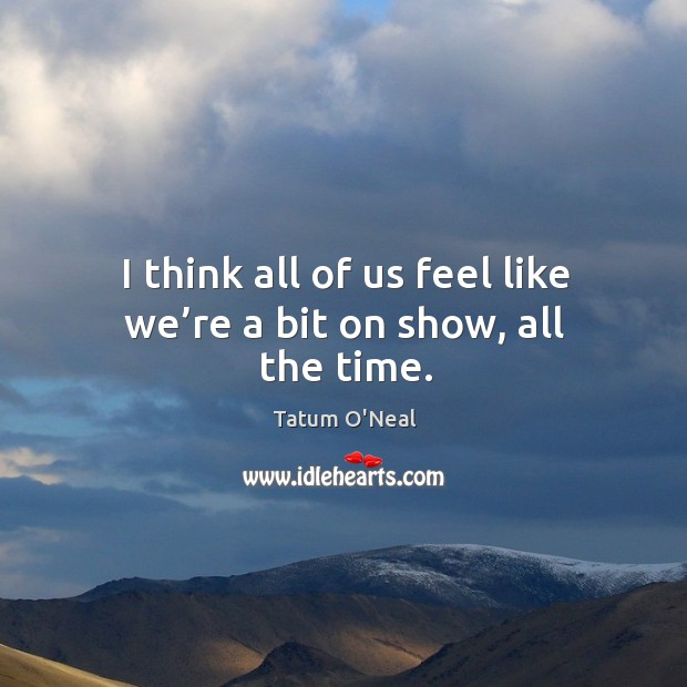 I think all of us feel like we're a bit on show, all the time. Tatum O'Neal Picture Quote