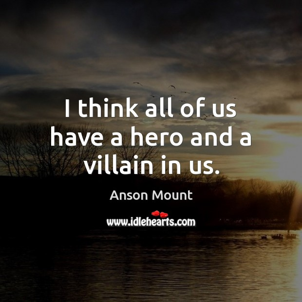 Image, I think all of us have a hero and a villain in us.