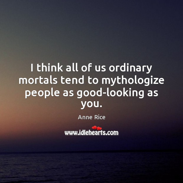 I think all of us ordinary mortals tend to mythologize people as good-looking as you. Image