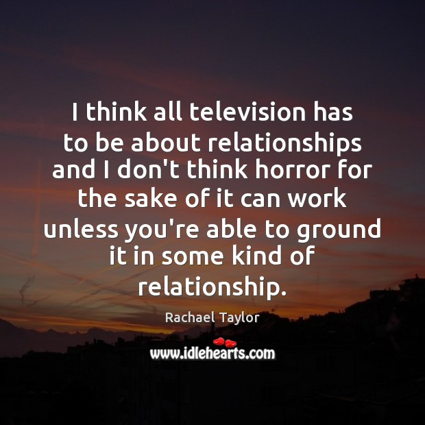 Image, I think all television has to be about relationships and I don't